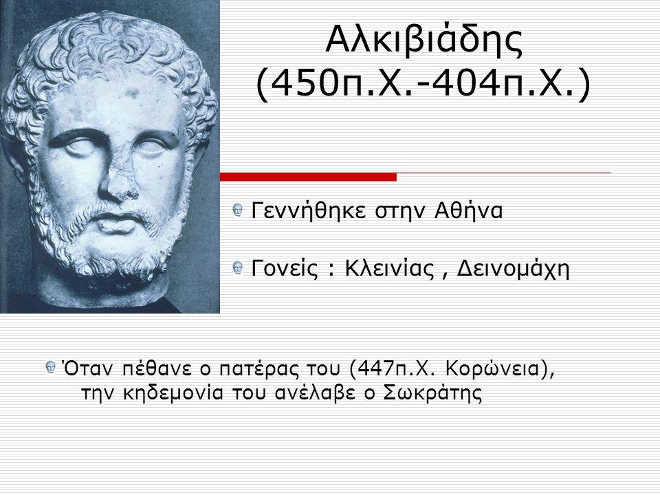 Αλκιβιάδης (450π.Χ.-404π.Χ.) Γεννήθηκε στην Αθήνα Γονείς : Κλεινίας, Δεινομάχη Όταν πέθανε ο πατέρας του (447π.Χ. Κορώνεια), την κηδεμονία του ανέλαβε