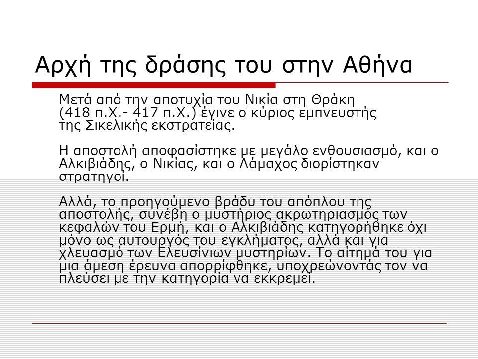 Αρχή της δράσης του στην Αθήνα Μετά από την αποτυχία του Νικία στη Θράκη (418 π.Χ.- 417 π.Χ.) έγινε ο κύριος εμπνευστής της Σικελικής εκστρατείας. Η α