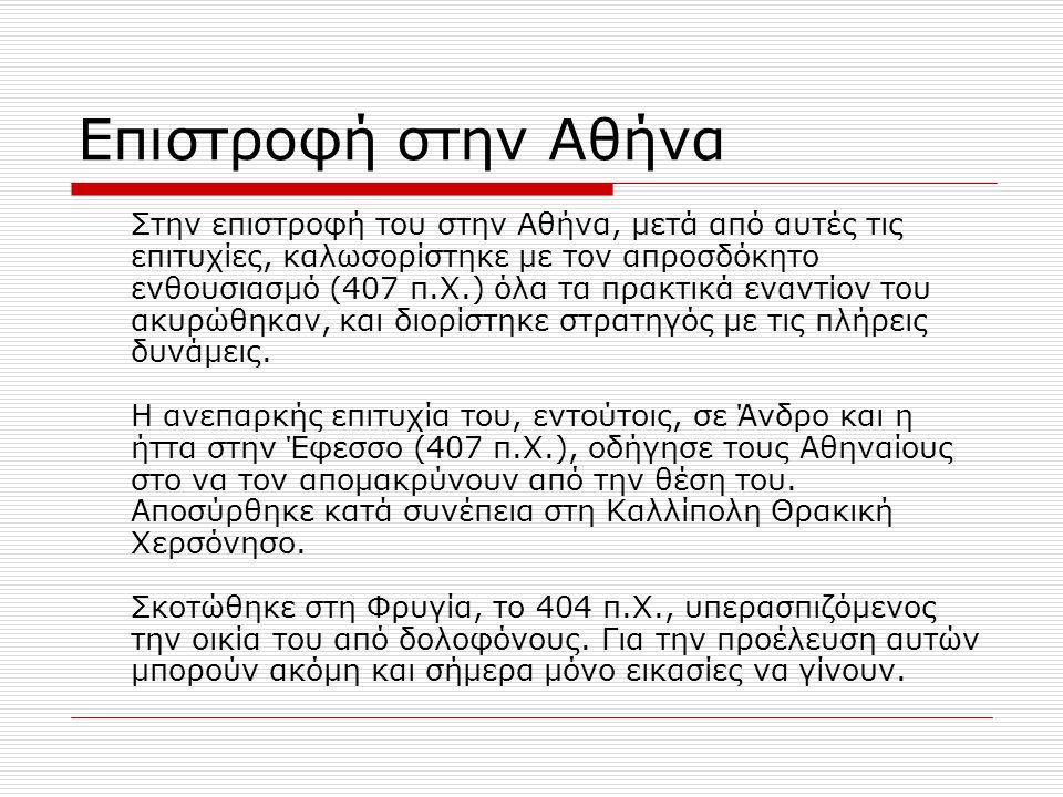 Επιστροφή στην Αθήνα Στην επιστροφή του στην Αθήνα, μετά από αυτές τις επιτυχίες, καλωσορίστηκε με τον απροσδόκητο ενθουσιασμό (407 π.Χ.) όλα τα πρακτ