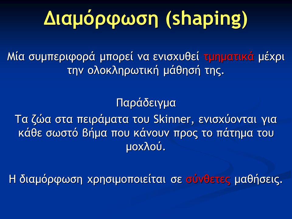 Διαμόρφωση (shaping) Μία συμπεριφορά μπορεί να ενισχυθεί τμηματικά μέχρι την ολοκληρωτική μάθησή της. Παράδειγμα Τα ζώα στα πειράματα του Skinner, ενι