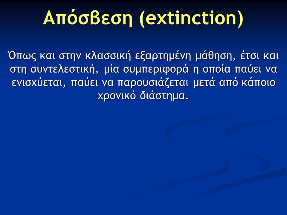 Απόσβεση (extinction) Όπως και στην κλασσική εξαρτημένη μάθηση, έτσι και στη συντελεστική, μία συμπεριφορά η οποία παύει να ενισχύεται, παύει να παρου