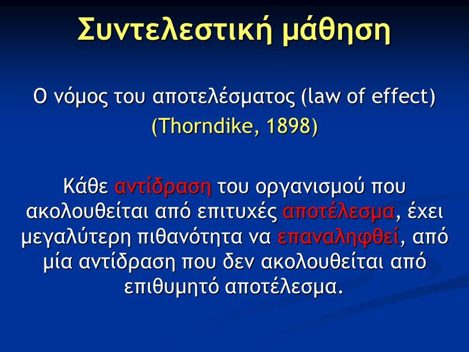 Συντελεστική μάθηση Ο νόμος του αποτελέσματος (law of effect) (Thorndike, 1898) Κάθε αντίδραση του οργανισμού που ακολουθείται από επιτυχές αποτέλεσμα