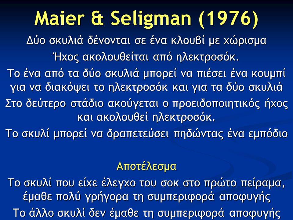 Maier & Seligman (1976) Δύο σκυλιά δένονται σε ένα κλουβί με χώρισμα Ήχος ακολουθείται από ηλεκτροσόκ. Το ένα από τα δύο σκυλιά μπορεί να πιέσει ένα κ
