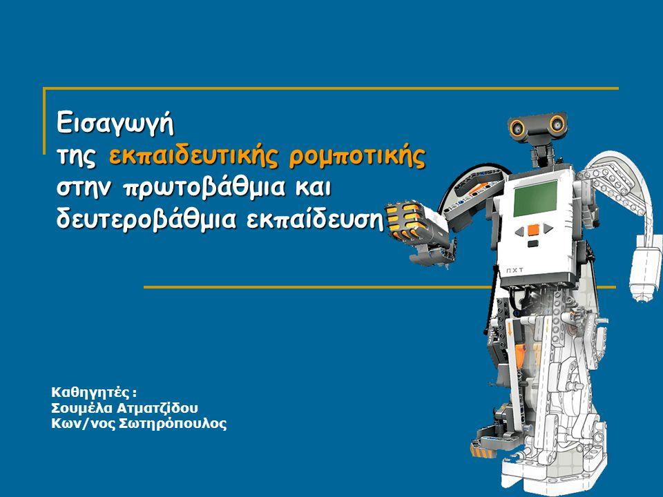 Εισαγωγή της εκπαιδευτικής ρομποτικής στην πρωτοβάθμια και δευτεροβάθμια εκπαίδευση Καθηγητές : Σουμέλα Ατματζίδου Κων/νος Σωτηρόπουλος