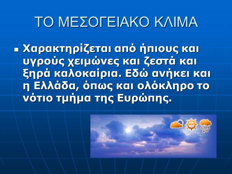 ΤΟ ΜΕΣΟΓΕΙΑΚΟ ΚΛΙΜΑ Χαρακτηρίζεται από ήπιους και υγρούς χειμώνες και ζεστά και ξηρά καλοκαίρια. Εδώ ανήκει και η Ελλάδα, όπως και ολόκληρο το νότιο τ