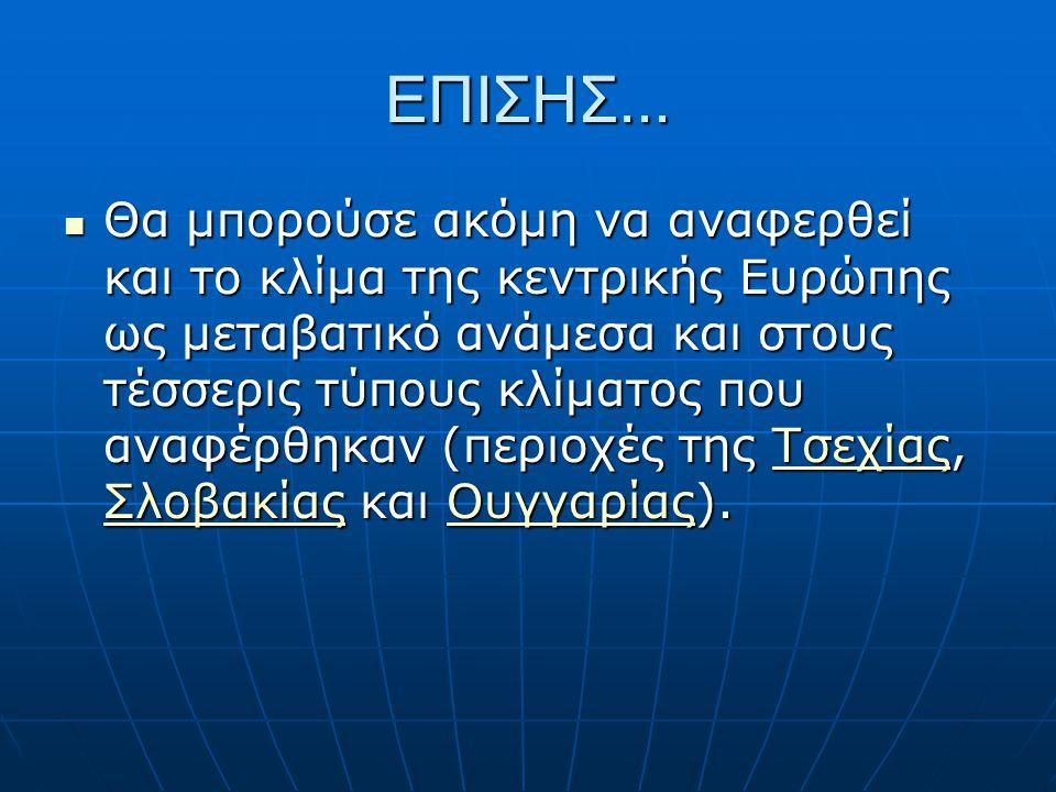 ΕΠΙΣΗΣ... Θα μπορούσε ακόμη να αναφερθεί και το κλίμα της κεντρικής Ευρώπης ως μεταβατικό ανάμεσα και στους τέσσερις τύπους κλίματος που αναφέρθηκαν (