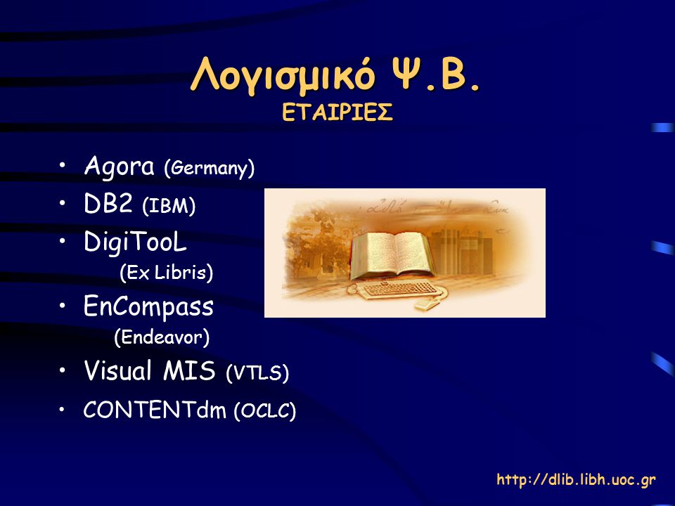 Λογισμικό Ψ.Β. ΕΤΑΙΡΙΕΣ Agora (Germany) DB2 (IBM) DigiTooL (Ex Libris) EnCompass (Endeavor) Visual MIS (VTLS) CONTENTdm (OCLC) http://dlib.libh.uoc.gr
