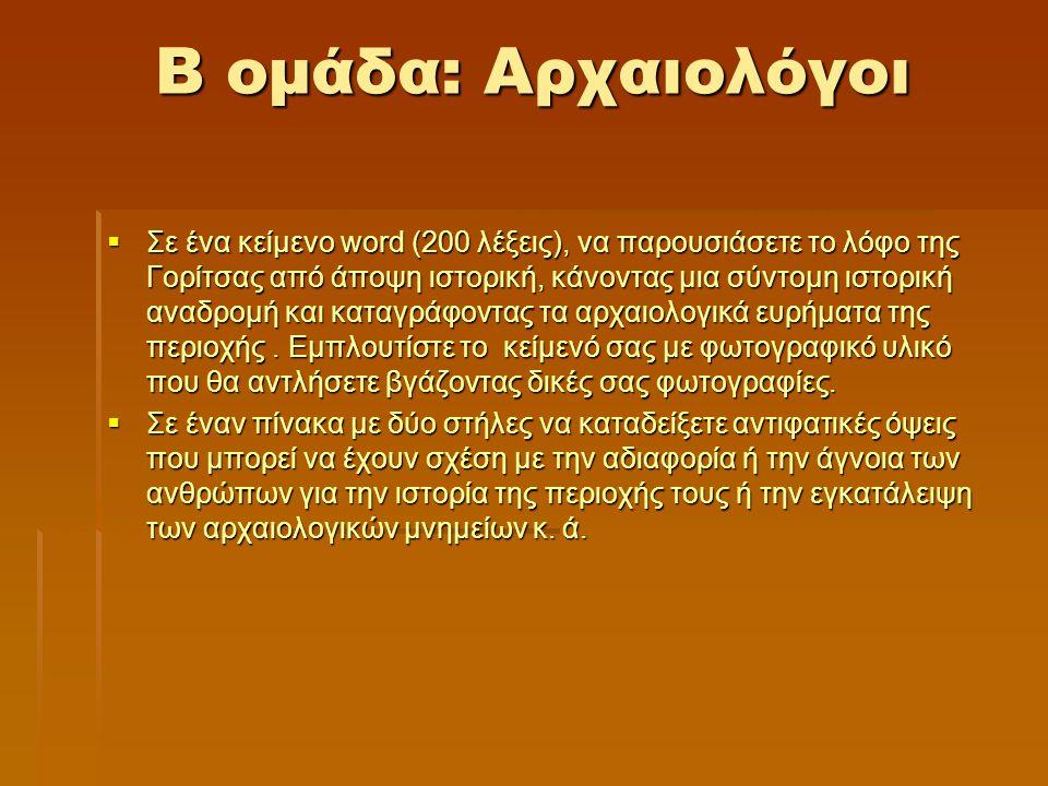 Β ομάδα: Αρχαιολόγοι  Σε ένα κείμενο word (200 λέξεις), να παρουσιάσετε το λόφο της Γορίτσας από άποψη ιστορική, κάνοντας μια σύντομη ιστορική αναδρο
