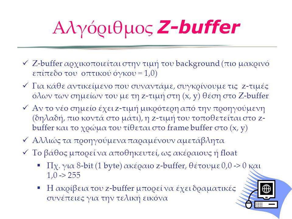 Z-buffer αρχικοποιείται στην τιμή του background (πιο μακρινό επίπεδο του οπτικού όγκου = 1,0) Για κάθε αντικείμενο που συναντάμε, συγκρίνουμε τις z-τιμές όλων των σημείων του με τη z-τιμή στη (x, y) θέση στο Z-buffer Αν το νέο σημείο έχει z-τιμή μικρότερη από την προηγούμενη (δηλαδή, πιο κοντά στο μάτι), η z-τιμή του τοποθετείται στο z- buffer και το χρώμα του τίθεται στο frame buffer στο (x, y) Αλλιώς τα προηγούμενα παραμένουν αμετάβλητα Το βάθος μπορεί να αποθηκευτεί, ως ακέραιους ή float  Πχ.