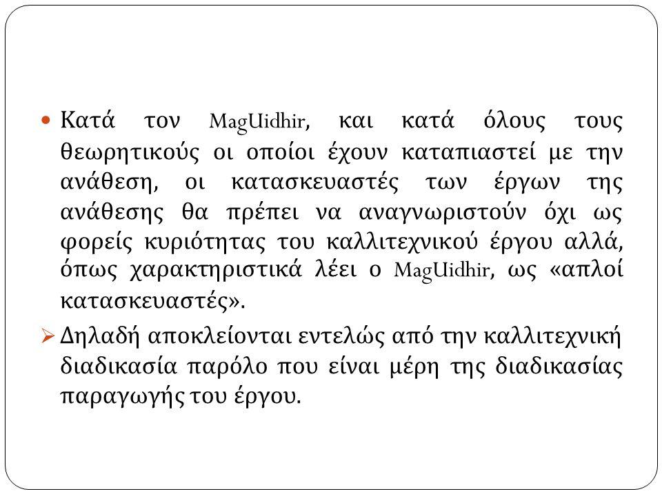 Κατά τον MagUidhir, και κατά όλους τους θεωρητικούς οι οποίοι έχουν καταπιαστεί με την ανάθεση, οι κατασκευαστές των έργων της ανάθεσης θα πρέπει να αναγνωριστούν όχι ως φορείς κυριότητας του καλλιτεχνικού έργου αλλά, όπως χαρακτηριστικά λέει ο MagUidhir, ως « απλοί κατασκευαστές ».