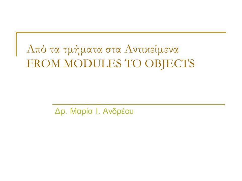 Από τα τμήματα στα Αντικείμενα FROM MODULES TO OBJECTS Δρ. Μαρία Ι. Ανδρέου