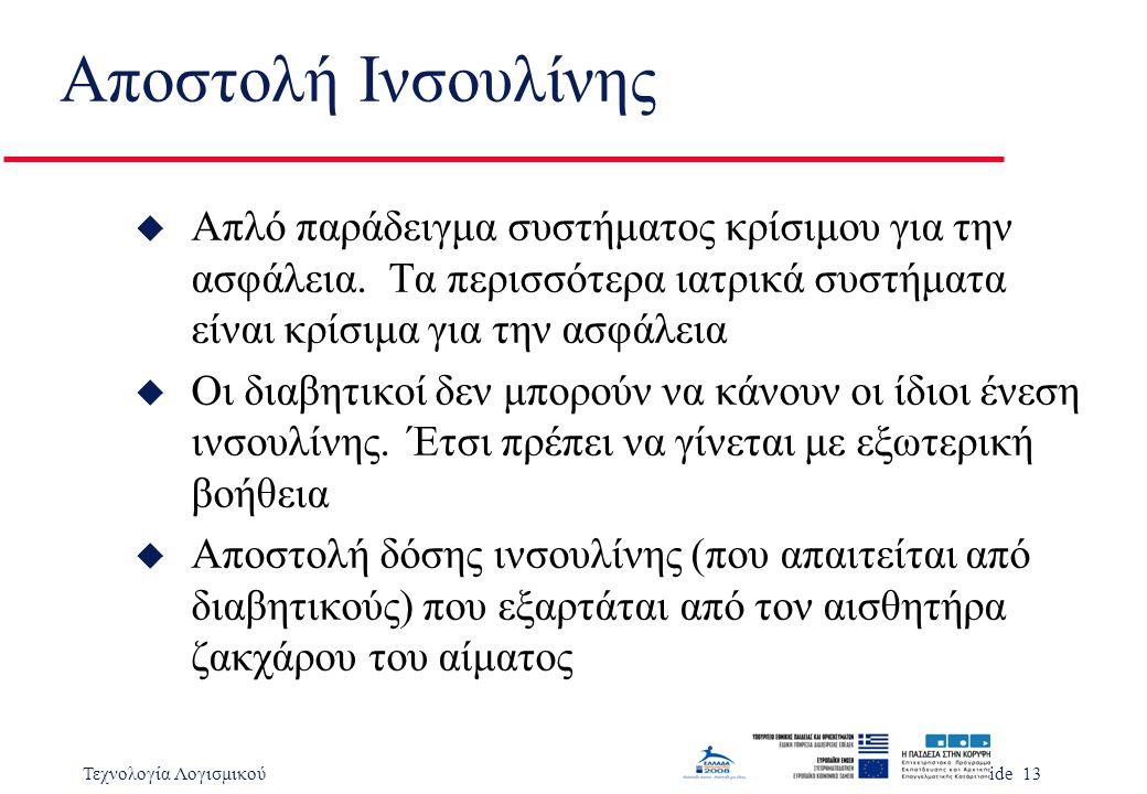 Τεχνολογία ΛογισμικούSlide 13 Αποστολή Ινσουλίνης u Απλό παράδειγμα συστήματος κρίσιμου για την ασφάλεια.