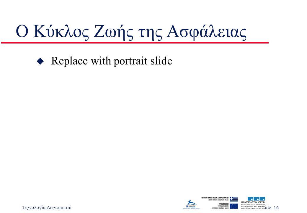 Τεχνολογία ΛογισμικούSlide 16 Ο Κύκλος Ζωής της Ασφάλειας u Replace with portrait slide
