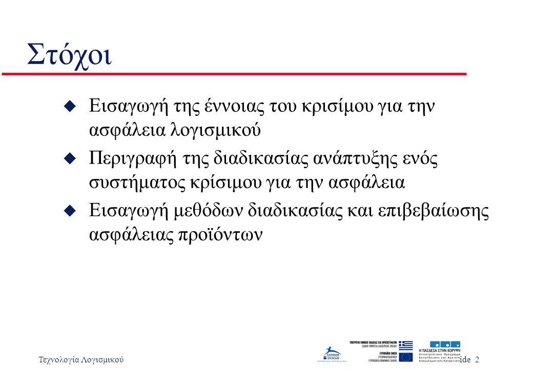 Τεχνολογία ΛογισμικούSlide 3 Θέματα u Ορισμοί ορολογίας για συστήματα κρίσιμα για την ασφάλεια u Το παράδειγμα της αντλίας ινσουλίνης u Εξειδίκευση ασφάλειας u Ανάλυση επικινδυνότητας u Εκτίμηση ρίσκου και μείωσή του u Εξασφάλιση ασφάλειας u Καταγραφή επικινδυνότητας u Αποδείξεις ασφάλειας