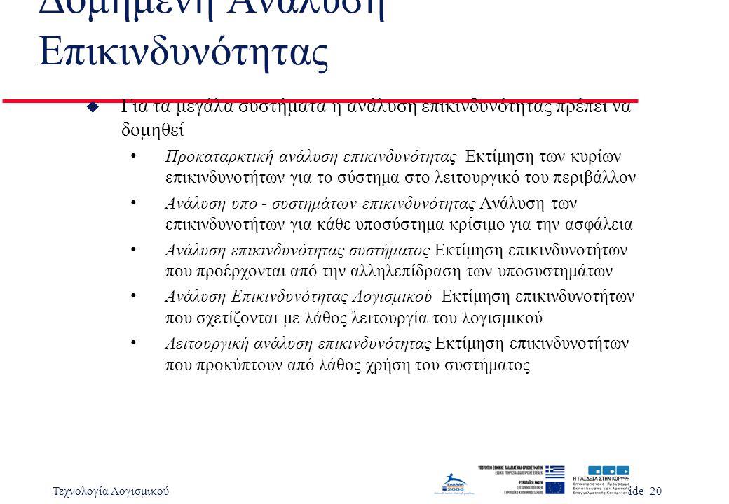 Τεχνολογία ΛογισμικούSlide 20 Δομημένη Ανάλυση Επικινδυνότητας u Για τα μεγάλα συστήματα η ανάλυση επικινδυνότητας πρέπει να δομηθεί Προκαταρκτική ανάλυση επικινδυνότητας Εκτίμηση των κυρίων επικινδυνοτήτων για το σύστημα στο λειτουργικό του περιβάλλον Ανάλυση υπο - συστημάτων επικινδυνότητας Ανάλυση των επικινδυνοτήτων για κάθε υποσύστημα κρίσιμο για την ασφάλεια Ανάλυση επικινδυνότητας συστήματος Εκτίμηση επικινδυνοτήτων που προέρχονται από την αλληλεπίδραση των υποσυστημάτων Ανάλυση Επικινδυνότητας Λογισμικού Εκτίμηση επικινδυνοτήτων που σχετίζονται με λάθος λειτουργία του λογισμικού Λειτουργική ανάλυση επικινδυνότητας Εκτίμηση επικινδυνοτήτων που προκύπτουν από λάθος χρήση του συστήματος