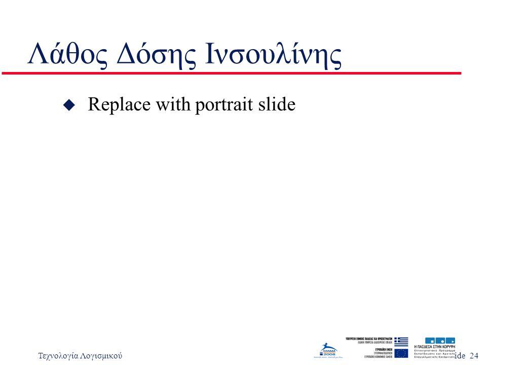 Τεχνολογία ΛογισμικούSlide 24 Λάθος Δόσης Ινσουλίνης u Replace with portrait slide