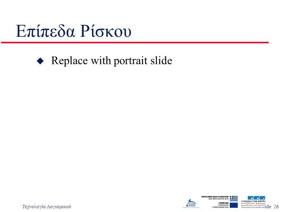 Τεχνολογία ΛογισμικούSlide 26 Επίπεδα Ρίσκου u Replace with portrait slide