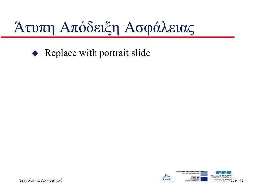 Τεχνολογία ΛογισμικούSlide 41 Άτυπη Απόδειξη Ασφάλειας u Replace with portrait slide
