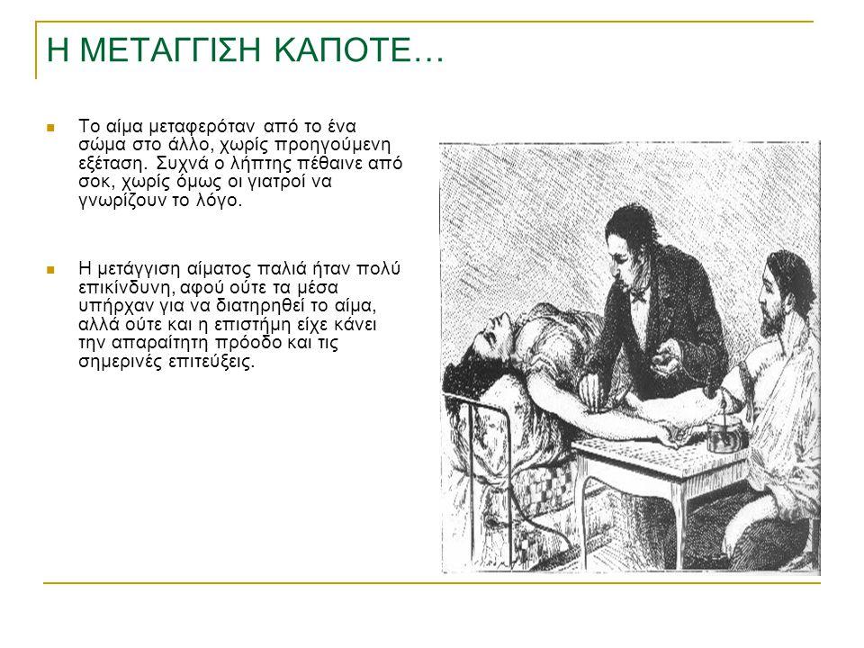 Η ΜΕΤΑΓΓΙΣΗ ΚΑΠΟΤΕ… Το αίμα μεταφερόταν από το ένα σώμα στο άλλο, χωρίς προηγούμενη εξέταση. Συχνά ο λήπτης πέθαινε από σοκ, χωρίς όμως οι γιατροί να