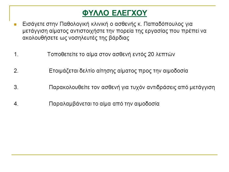ΦΥΛΛΟ ΕΛΕΓΧΟΥ Εισάγετε στην Παθολογική κλινική ο ασθενής κ. Παπαδόπουλος για μετάγγιση αίματος αντιστοιχήστε την πορεία της εργασίας που πρέπεi να ακο
