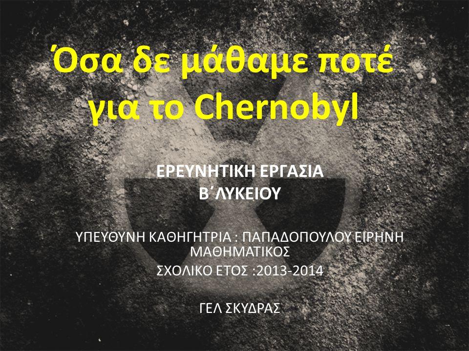 Όσα δε μάθαμε ποτέ για το Chernobyl ΕΡΕΥΝΗΤΙΚΗ ΕΡΓΑΣΙΑ Β΄ΛΥΚΕΙΟΥ ΥΠΕΥΘΥΝΗ ΚΑΘΗΓΗΤΡΙΑ : ΠΑΠΑΔΟΠΟΥΛΟΥ ΕΙΡΗΝΗ ΜΑΘΗΜΑΤΙΚΟΣ ΣΧΟΛΙΚΟ ΕΤΟΣ :2013-2014 ΓΕΛ ΣΚΥΔΡΑΣ