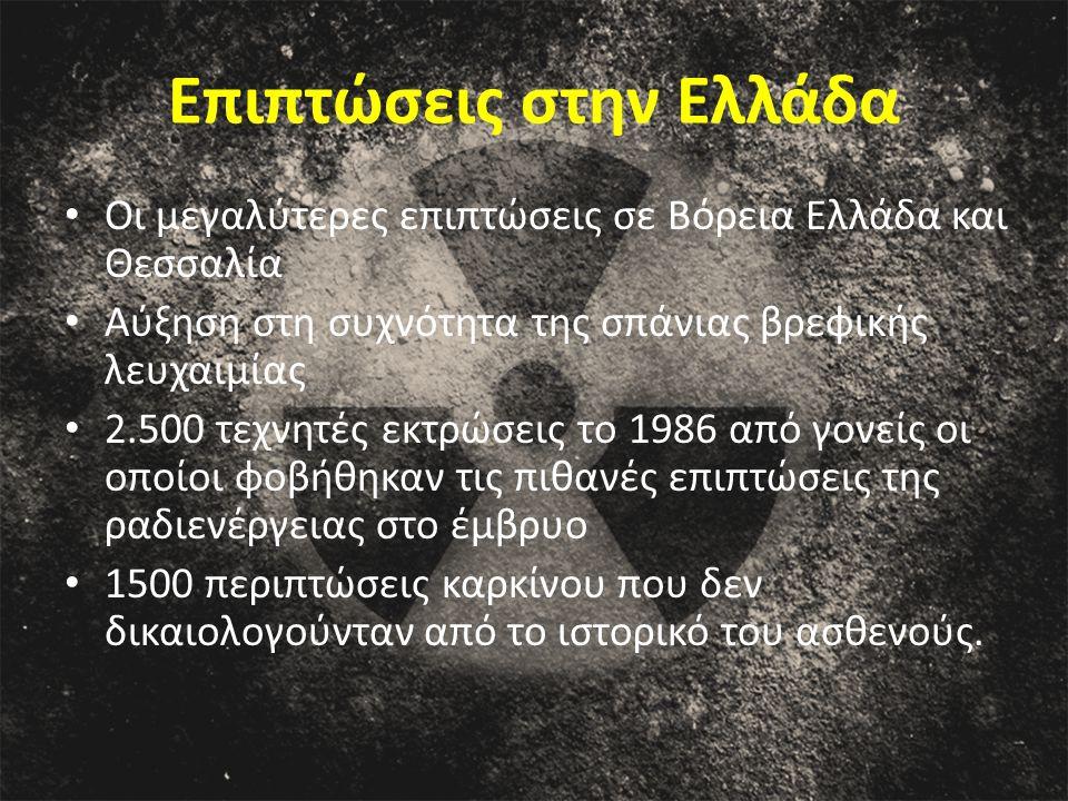 Επιπτώσεις στην Ελλάδα Οι μεγαλύτερες επιπτώσεις σε Βόρεια Ελλάδα και Θεσσαλία Αύξηση στη συχνότητα της σπάνιας βρεφικής λευχαιμίας 2.500 τεχνητές εκτρώσεις το 1986 από γονείς οι οποίοι φοβήθηκαν τις πιθανές επιπτώσεις της ραδιενέργειας στο έμβρυο 1500 περιπτώσεις καρκίνου που δεν δικαιολογούνταν από το ιστορικό του ασθενούς.