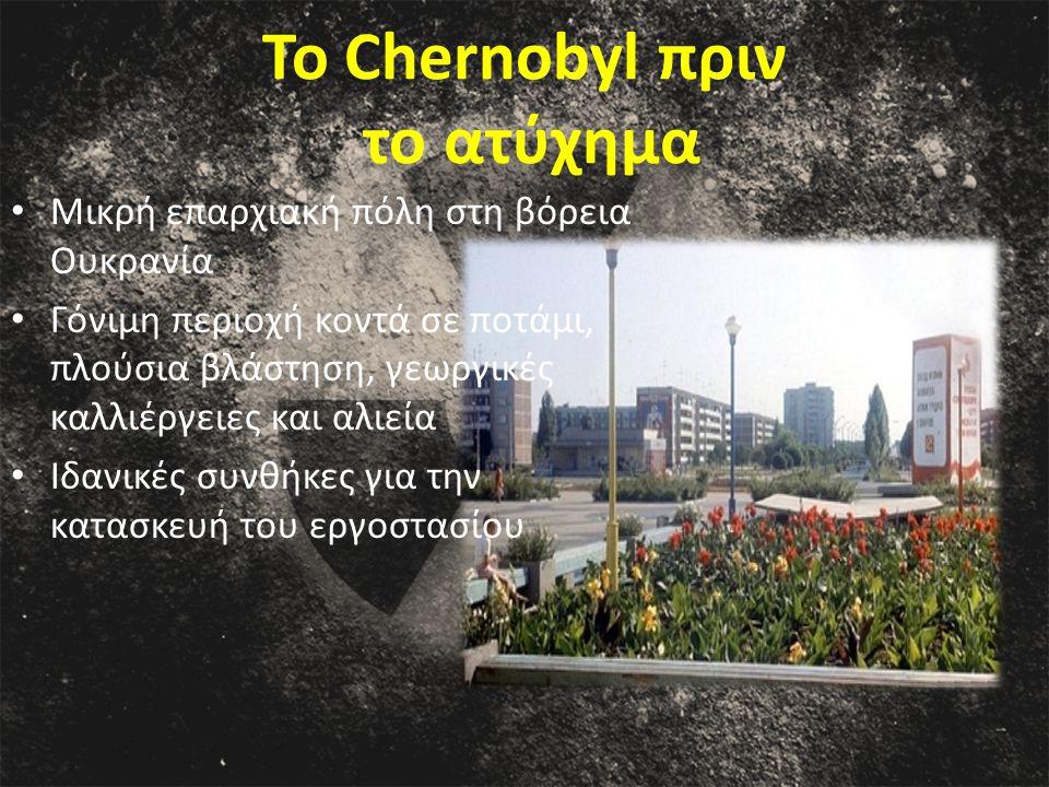 Το Chernobyl πριν το ατύχημα Μικρή επαρχιακή πόλη στη βόρεια Ουκρανία Γόνιμη περιοχή κοντά σε ποτάμι, πλούσια βλάστηση, γεωργικές καλλιέργειες και αλιεία Ιδανικές συνθήκες για την κατασκευή του εργοστασίου