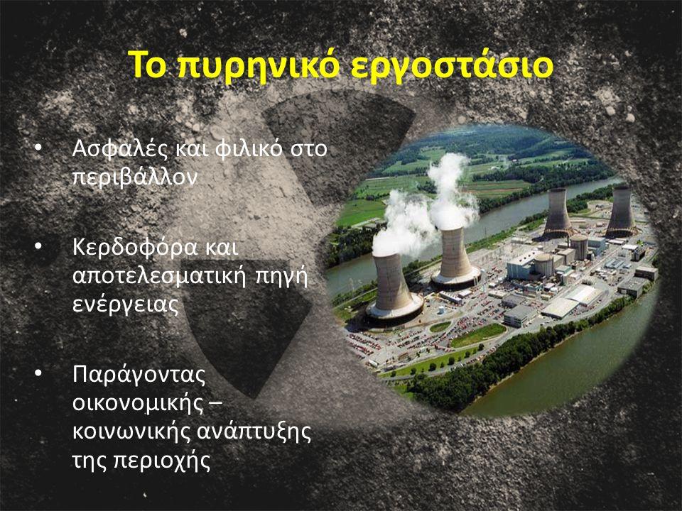 Το πυρηνικό εργοστάσιο Ασφαλές και φιλικό στο περιβάλλον Κερδοφόρα και αποτελεσματική πηγή ενέργειας Παράγοντας οικονομικής – κοινωνικής ανάπτυξης της περιοχής