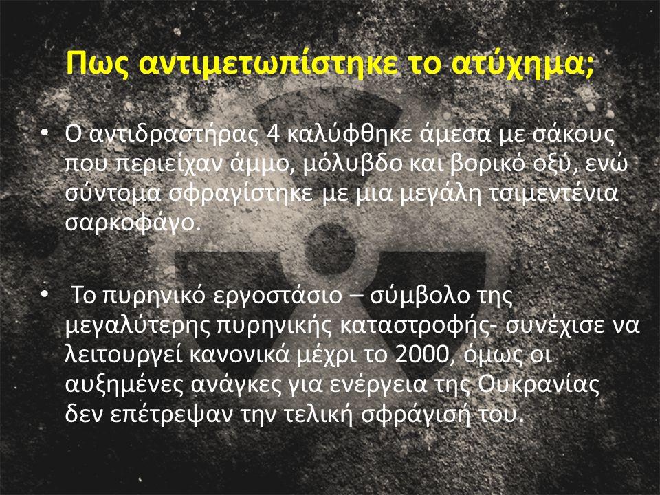 Πως αντιμετωπίστηκε το ατύχημα; Ο αντιδραστήρας 4 καλύφθηκε άμεσα με σάκους που περιείχαν άμμο, μόλυβδο και βορικό οξύ, ενώ σύντομα σφραγίστηκε με μια
