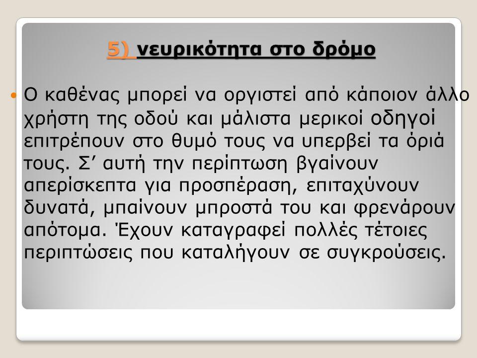 5) νευρικότητα στο δρόμο Ο καθένας μπορεί να οργιστεί από κάποιον άλλο χρήστη της οδού και μάλιστα μερικοί οδηγοί επιτρέπουν στο θυμό τους να υπερβεί