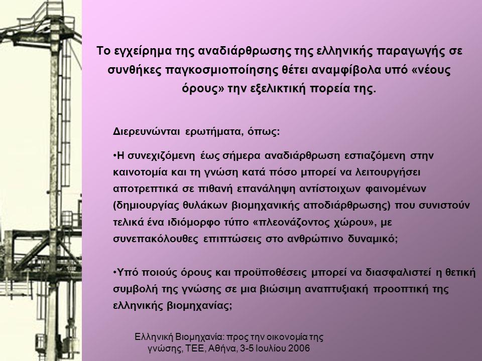 Ελληνική Βιομηχανία: προς την οικονομία της γνώσης, ΤΕΕ, Αθήνα, 3-5 Ιουλίου 2006 Το εγχείρημα της αναδιάρθρωσης της ελληνικής παραγωγής σε συνθήκες παγκοσμιοποίησης θέτει αναμφίβολα υπό «νέους όρους» την εξελικτική πορεία της.
