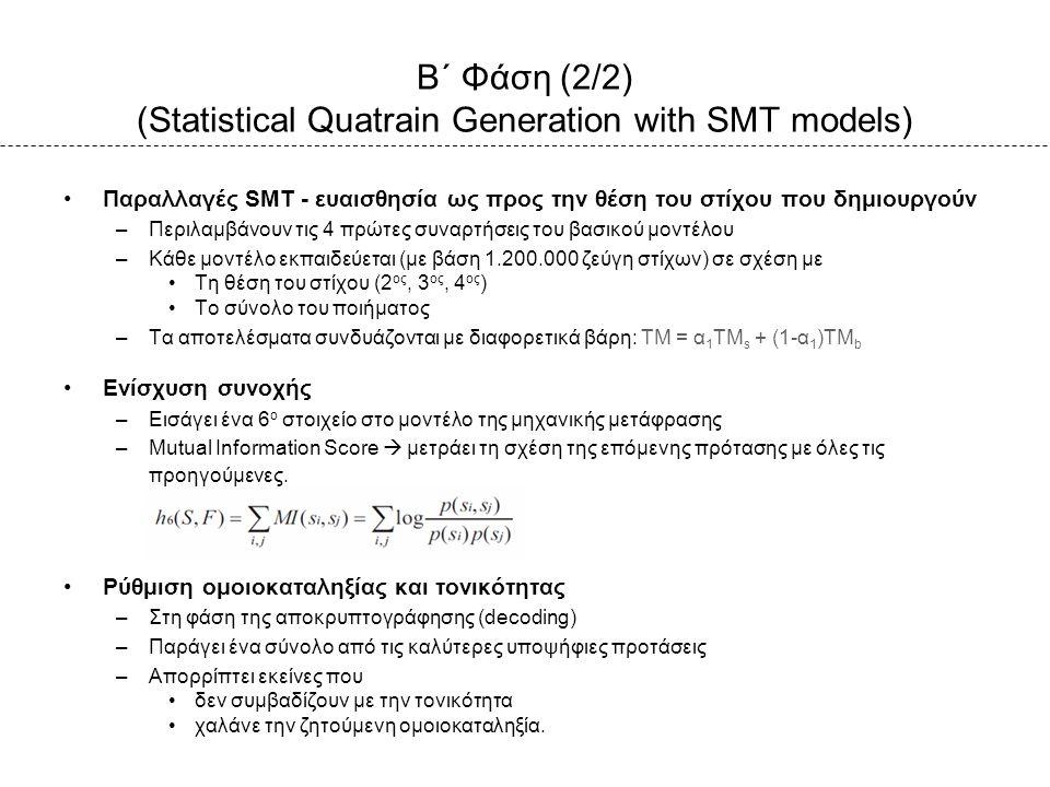 Β΄ Φάση (2/2) (Statistical Quatrain Generation with SMT models) Παραλλαγές SMT - ευαισθησία ως προς την θέση του στίχου που δημιουργούν –Περιλαμβάνουν τις 4 πρώτες συναρτήσεις του βασικού μοντέλου –Κάθε μοντέλο εκπαιδεύεται (με βάση 1.200.000 ζεύγη στίχων) σε σχέση με Τη θέση του στίχου (2 ος, 3 ος, 4 ος ) Το σύνολο του ποιήματος –Τα αποτελέσματα συνδυάζονται με διαφορετικά βάρη: TM = α 1 TM s + (1-α 1 )ΤM b Ενίσχυση συνοχής –Εισάγει ένα 6 ο στοιχείο στο μοντέλο της μηχανικής μετάφρασης –Mutual Information Score  μετράει τη σχέση της επόμενης πρότασης με όλες τις προηγούμενες.