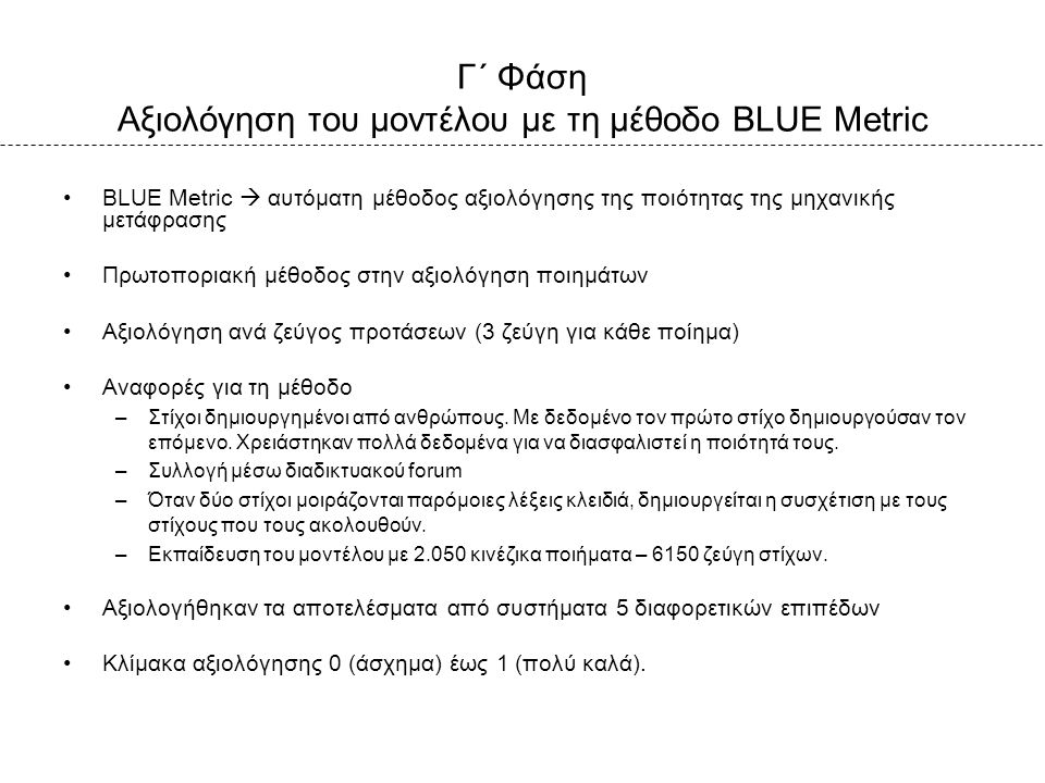 Γ΄ Φάση Αξιολόγηση του μοντέλου με τη μέθοδο BLUE Metric BLUE Metric  αυτόματη μέθοδος αξιολόγησης της ποιότητας της μηχανικής μετάφρασης Πρωτοποριακή μέθοδος στην αξιολόγηση ποιημάτων Αξιολόγηση ανά ζεύγος προτάσεων (3 ζεύγη για κάθε ποίημα) Αναφορές για τη μέθοδο –Στίχοι δημιουργημένοι από ανθρώπους.