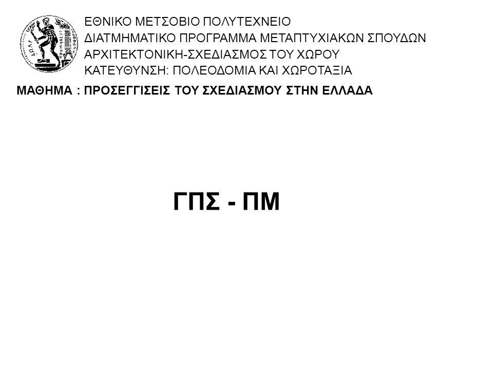ΓΠΣ - ΠΜ ΕΘΝΙΚΟ ΜΕΤΣΟΒΙΟ ΠΟΛΥΤΕΧΝΕΙΟ ΔΙΑΤΜΗΜΑΤΙΚΟ ΠΡΟΓΡΑΜΜΑ ΜΕΤΑΠΤΥΧΙΑΚΩΝ ΣΠΟΥΔΩΝ ΑΡΧΙΤΕΚΤΟΝΙΚΗ-ΣΧΕΔΙΑΣΜΟΣ ΤΟΥ ΧΩΡΟΥ ΚΑΤΕΥΘΥΝΣΗ: ΠΟΛΕΟΔΟΜΙΑ ΚΑΙ ΧΩΡΟΤΑΞΙΑ ΜΑΘΗΜΑ : ΠΡΟΣΕΓΓΙΣΕΙΣ ΤΟΥ ΣΧΕΔΙΑΣΜΟΥ ΣΤΗΝ ΕΛΛΑΔΑ