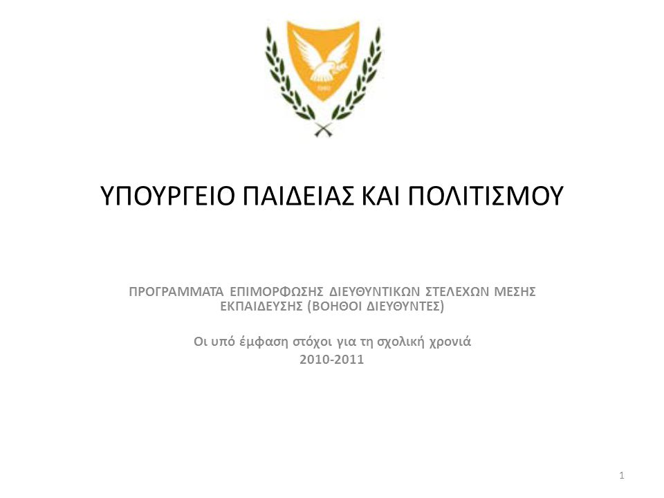 1 ΥΠΟΥΡΓΕΙΟ ΠΑΙΔΕΙΑΣ ΚΑΙ ΠΟΛΙΤΙΣΜΟΥ ΠΡΟΓΡΑΜΜΑΤΑ ΕΠΙΜΟΡΦΩΣΗΣ ΔΙΕΥΘΥΝΤΙΚΩΝ ΣΤΕΛΕΧΩΝ ΜΕΣΗΣ ΕΚΠΑΙΔΕΥΣΗΣ (ΒΟΗΘΟI ΔΙΕΥΘΥΝΤΕΣ) Oι υπό έμφαση στόχοι για τη σχολική χρονιά 2010-2011