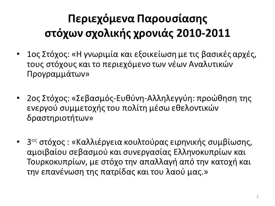 2 Περιεχόμενα Παρουσίασης στόχων σχολικής χρονιάς 2010-2011 1ος Στόχος: «Η γνωριμία και εξοικείωση με τις βασικές αρχές, τους στόχους και το περιεχόμενο των νέων Αναλυτικών Προγραμμάτων» 2ος Στόχος: «Σεβασμός-Ευθύνη-Αλληλεγγύη: προώθηση της ενεργού συμμετοχής του πολίτη μέσω εθελοντικών δραστηριοτήτων» 3 ος στόχος : «Καλλιέργεια κουλτούρας ειρηνικής συμβίωσης, αμοιβαίου σεβασμού και συνεργασίας Ελληνοκυπρίων και Τουρκοκυπρίων, με στόχο την απαλλαγή από την κατοχή και την επανένωση της πατρίδας και του λαού μας.»