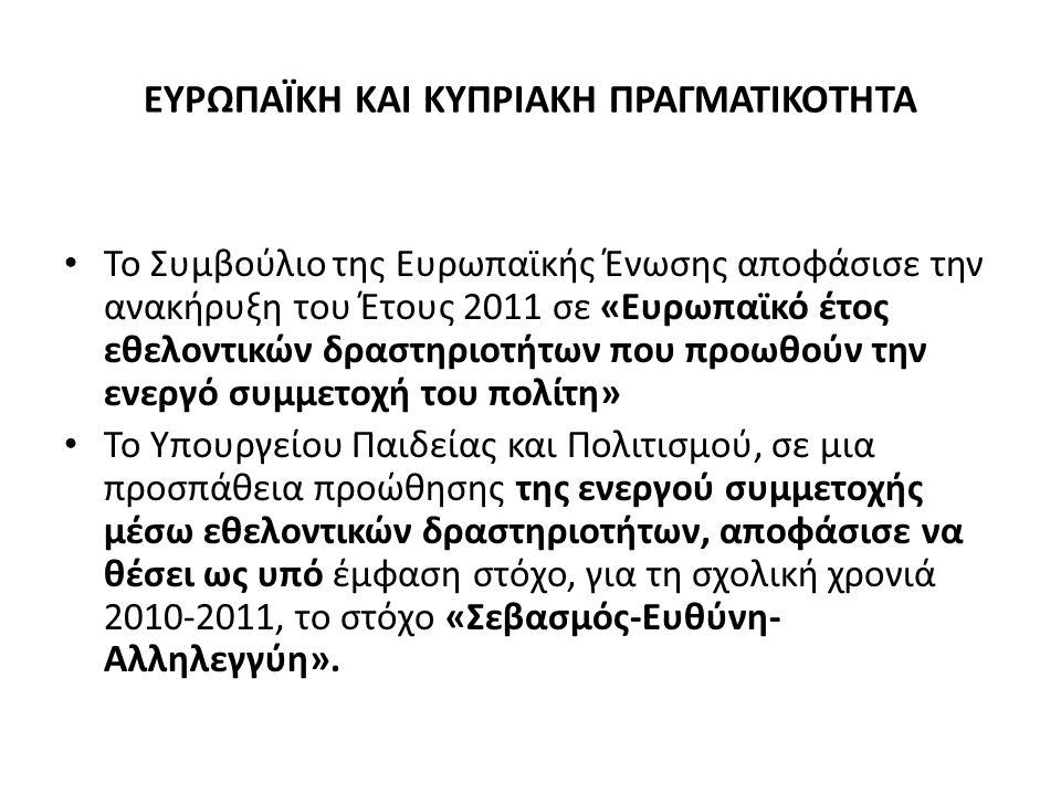 ΕΥΡΩΠΑΪΚΗ ΚΑΙ ΚΥΠΡΙΑΚΗ ΠΡΑΓΜΑΤΙΚΟΤΗΤΑ Το Συμβούλιο της Ευρωπαϊκής Ένωσης αποφάσισε την ανακήρυξη του Έτους 2011 σε «Ευρωπαϊκό έτος εθελοντικών δραστηριοτήτων που προωθούν την ενεργό συμμετοχή του πολίτη» Το Υπουργείου Παιδείας και Πολιτισμού, σε μια προσπάθεια προώθησης της ενεργού συμμετοχής μέσω εθελοντικών δραστηριοτήτων, αποφάσισε να θέσει ως υπό έμφαση στόχο, για τη σχολική χρονιά 2010-2011, το στόχο «Σεβασμός-Ευθύνη- Αλληλεγγύη».
