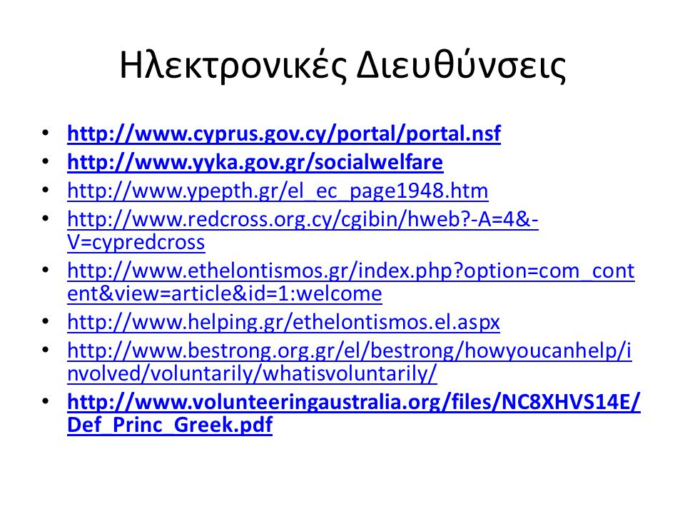 Ηλεκτρονικές Διευθύνσεις http://www.cyprus.gov.cy/portal/portal.nsf http://www.yyka.gov.gr/socialwelfare http://www.ypepth.gr/el_ec_page1948.htm http://www.redcross.org.cy/cgibin/hweb?-A=4&- V=cypredcross http://www.redcross.org.cy/cgibin/hweb?-A=4&- V=cypredcross http://www.ethelontismos.gr/index.php?option=com_cont ent&view=article&id=1:welcome http://www.ethelontismos.gr/index.php?option=com_cont ent&view=article&id=1:welcome http://www.helping.gr/ethelontismos.el.aspx http://www.helping.gr/ethelontismos.el.aspx http://www.bestrong.org.gr/el/bestrong/howyoucanhelp/i nvolved/voluntarily/whatisvoluntarily/ http://www.bestrong.org.gr/el/bestrong/howyoucanhelp/i nvolved/voluntarily/whatisvoluntarily/ http://www.volunteeringaustralia.org/files/NC8XHVS14E/ Def_Princ_Greek.pdf http://www.volunteeringaustralia.org/files/NC8XHVS14E/ Def_Princ_Greek.pdf