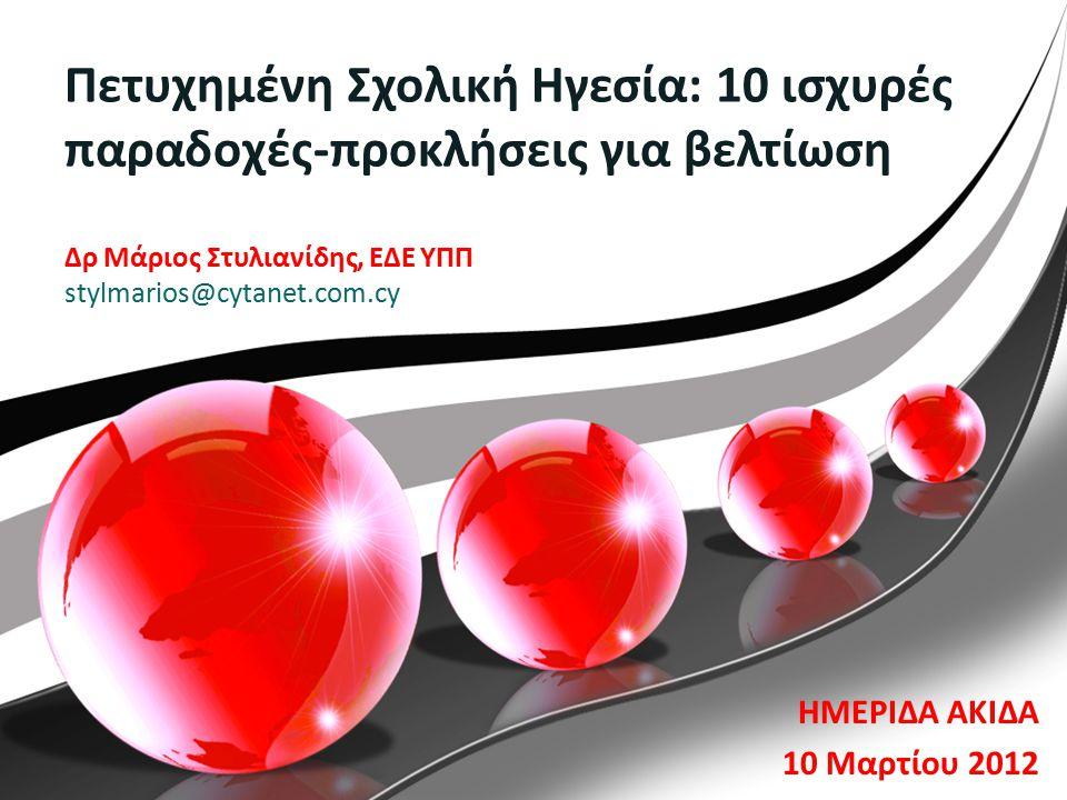 Πετυχημένη Σχολική Ηγεσία: 10 ισχυρές παραδοχές-προκλήσεις για βελτίωση Δρ Μάριος Στυλιανίδης, ΕΔΕ ΥΠΠ stylmarios@cytanet.com.cy ΗΜΕΡΙΔΑ ΑΚΙΔΑ 10 Μαρτίου 2012