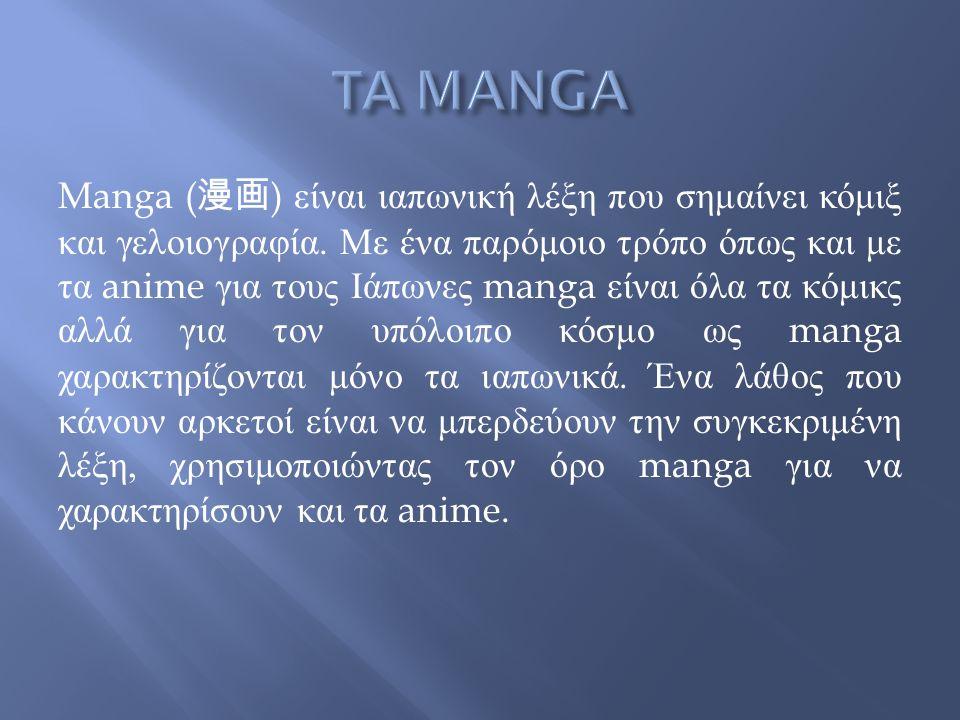 Manga ( 漫画 ) είναι ιαπωνική λέξη που σημαίνει κόμιξ και γελοιογραφία. Με ένα παρόμοιο τρόπο όπως και με τα anime για τους Ιάπωνες manga είναι όλα τα κ