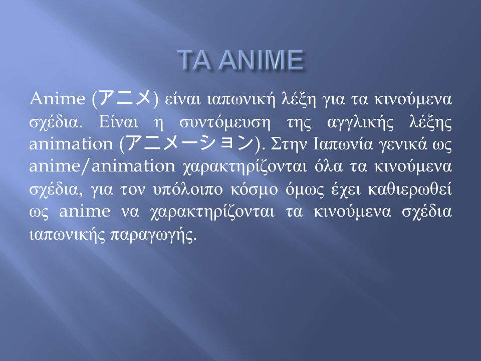Anime ( アニメ ) είναι ιαπωνική λέξη για τα κινούμενα σχέδια. Είναι η συντόμευση της αγγλικής λέξης animation ( アニメーション ). Στην Ιαπωνία γενικά ως anime/a