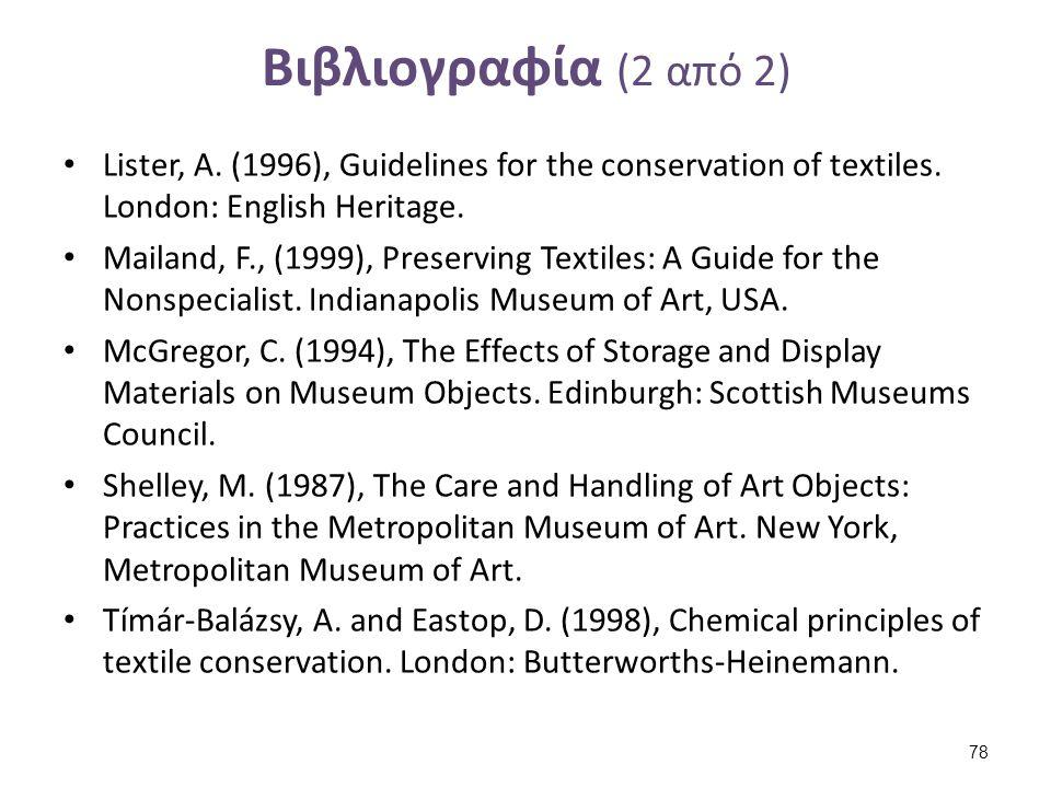 Βιβλιογραφία (2 από 2) Lister, A. (1996), Guidelines for the conservation of textiles. London: English Heritage. Mailand, F., (1999), Preserving Texti
