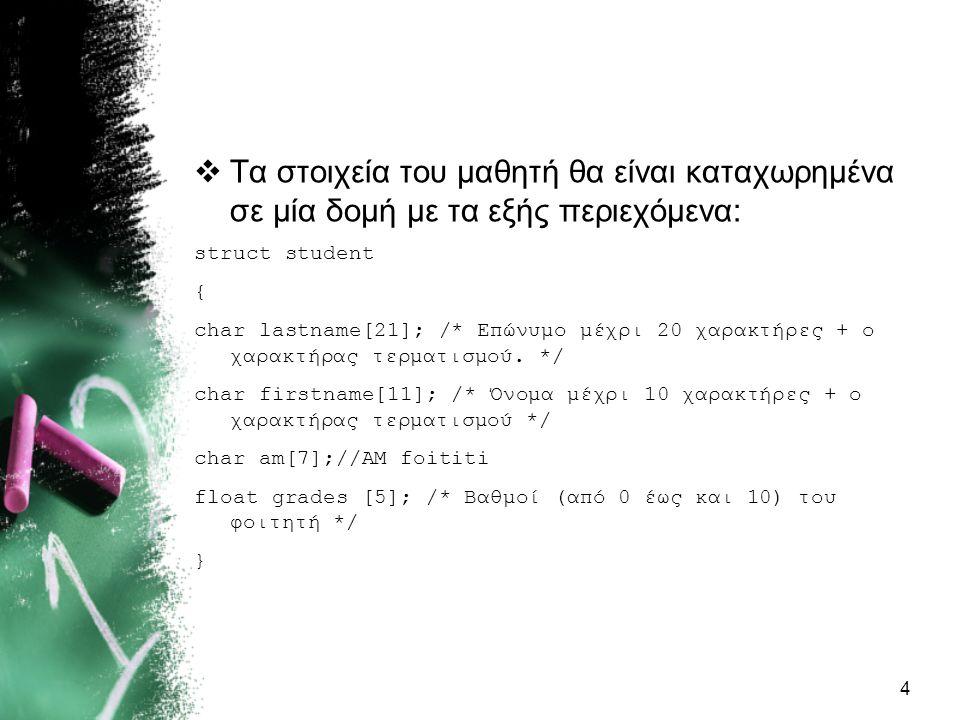  Τα στοιχεία του μαθητή θα είναι καταχωρημένα σε μία δομή με τα εξής περιεχόμενα: struct student { char lastname[21]; /* Επώνυμο μέχρι 20 χαρακτήρες