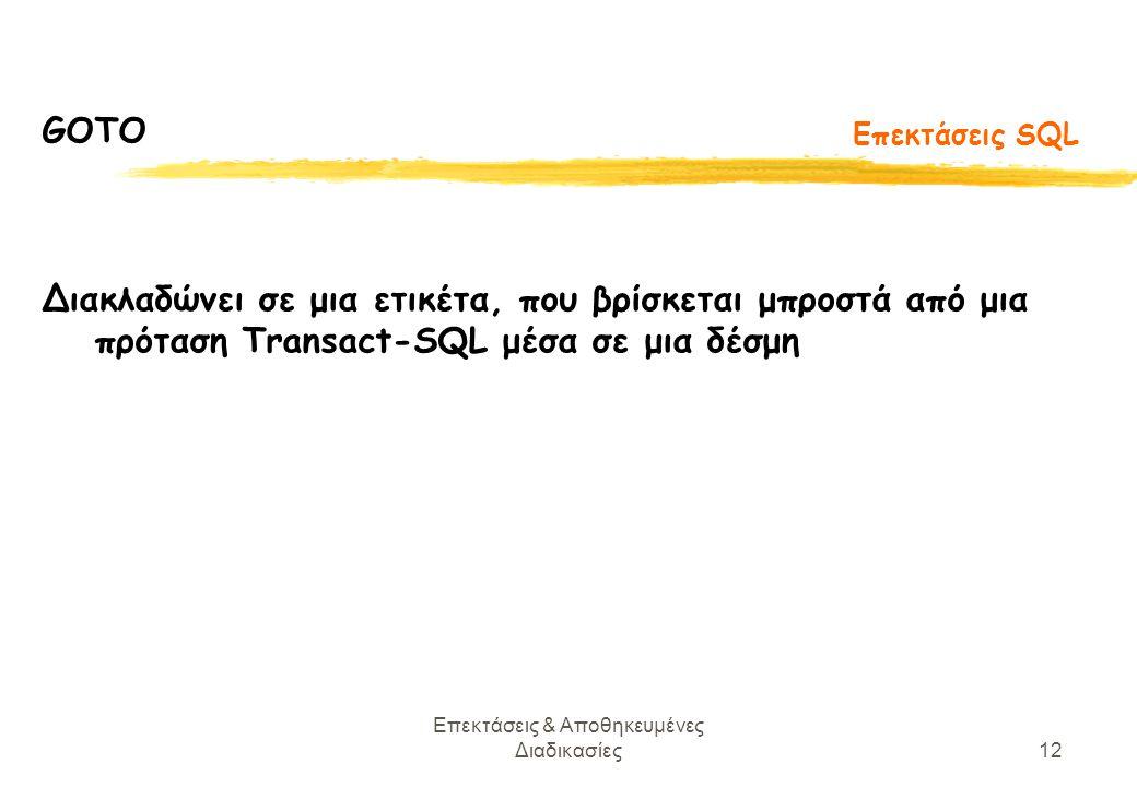 Επεκτάσεις & Αποθηκευμένες Διαδικασίες12 Επεκτάσεις SQL GOTO Διακλαδώνει σε μια ετικέτα, που βρίσκεται μπροστά από μια πρόταση Transact-SQL μέσα σε μια δέσμη