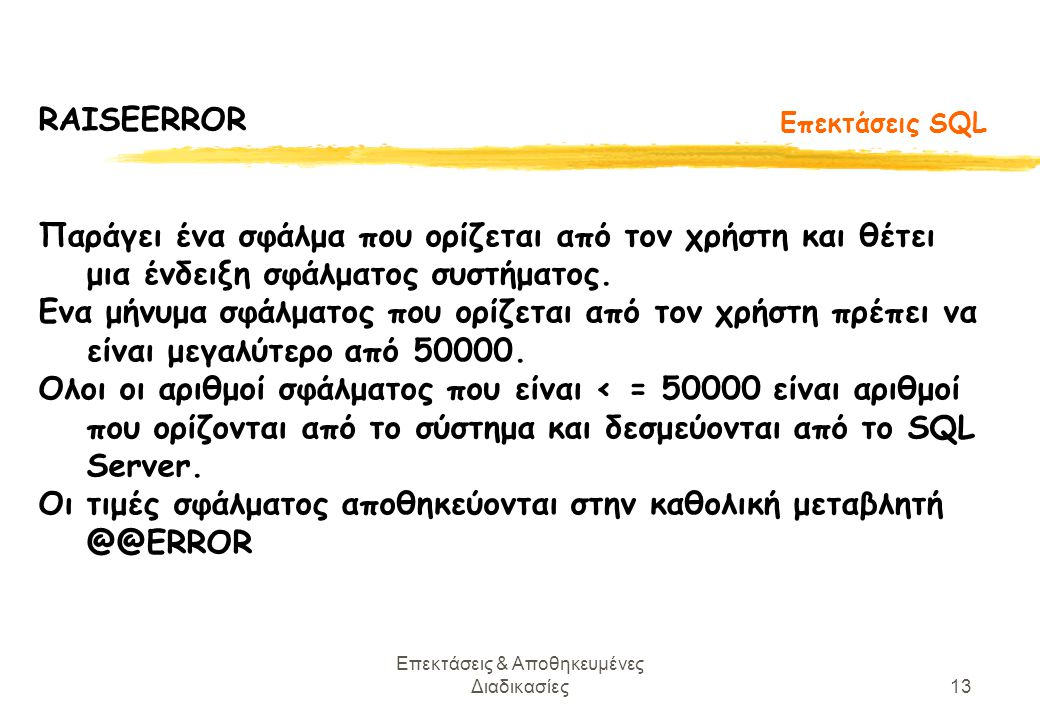 Επεκτάσεις & Αποθηκευμένες Διαδικασίες13 Επεκτάσεις SQL RAISEERROR Παράγει ένα σφάλμα που ορίζεται από τον χρήστη και θέτει μια ένδειξη σφάλματος συστήματος.