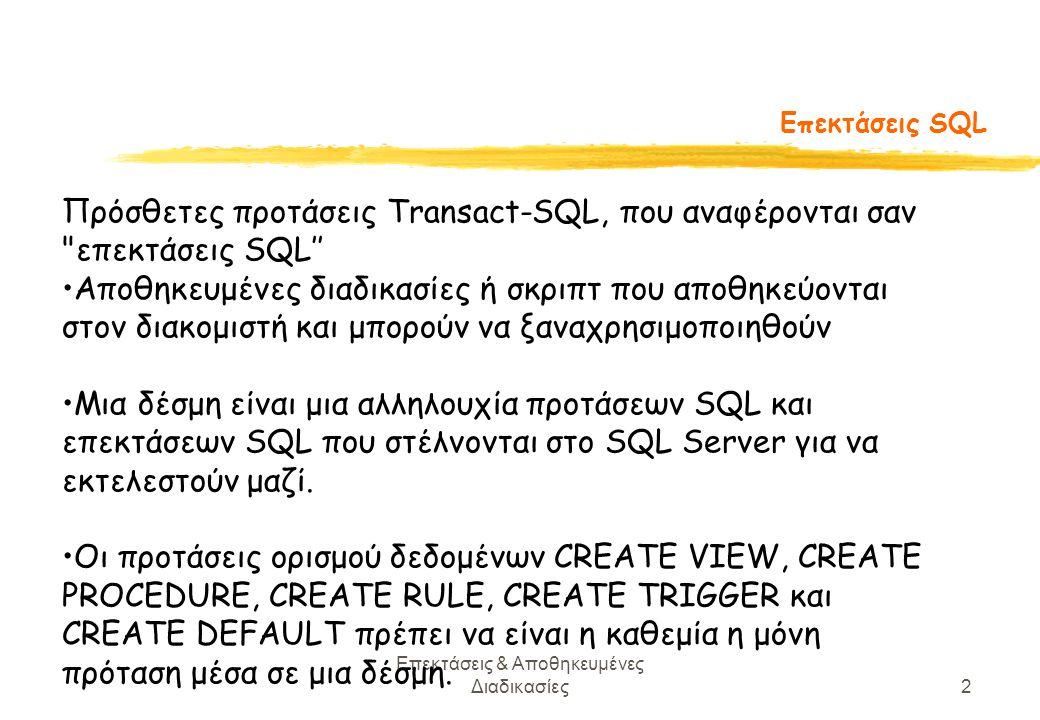 Επεκτάσεις & Αποθηκευμένες Διαδικασίες2 Επεκτάσεις SQL Πρόσθετες προτάσεις Transact-SQL, που αναφέρονται σαν επεκτάσεις SQL'' Αποθηκευμένες διαδικασίες ή σκριπτ που αποθηκεύονται στον διακομιστή και μπορούν να ξαναχρησιμοποιηθούν Μια δέσμη είναι μια αλληλουχία προτάσεων SQL και επεκτάσεων SQL που στέλνονται στο SQL Server για να εκτελεστούν μαζί.