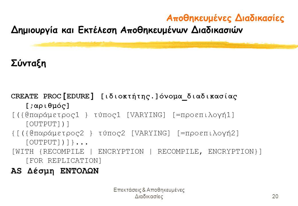 Επεκτάσεις & Αποθηκευμένες Διαδικασίες20 Δημιουργία και Εκτέλεση Αποθηκευμένων Διαδικασιών Σύνταξη CREATE PROC [ EDURE ] [ιδιοκτήτης.]όνομα_διαδικασίας [;αριθμός] [({@παράμετρος1 } τύπος1 [VARYING] [=προεπιλογή1] [OUTPUT])] {[({@παράμετρος2 } τύπος2 [VARYING] [=προεπιλογή2] [OUTPUT])]}...