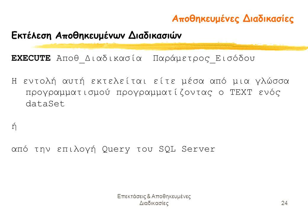 Επεκτάσεις & Αποθηκευμένες Διαδικασίες24 Εκτέλεση Αποθηκευμένων Διαδικασιών EXECUTE Αποθ_Διαδικασία Παράμετρος_Εισόδου Η εντολή αυτή εκτελείται είτε μέσα από μια γλώσσα προγραμματισμού προγραμματίζοντας ο ΤΕΧΤ ενός dataSet ή από την επιλογή Query του SQL Server Αποθηκευμένες Διαδικασίες