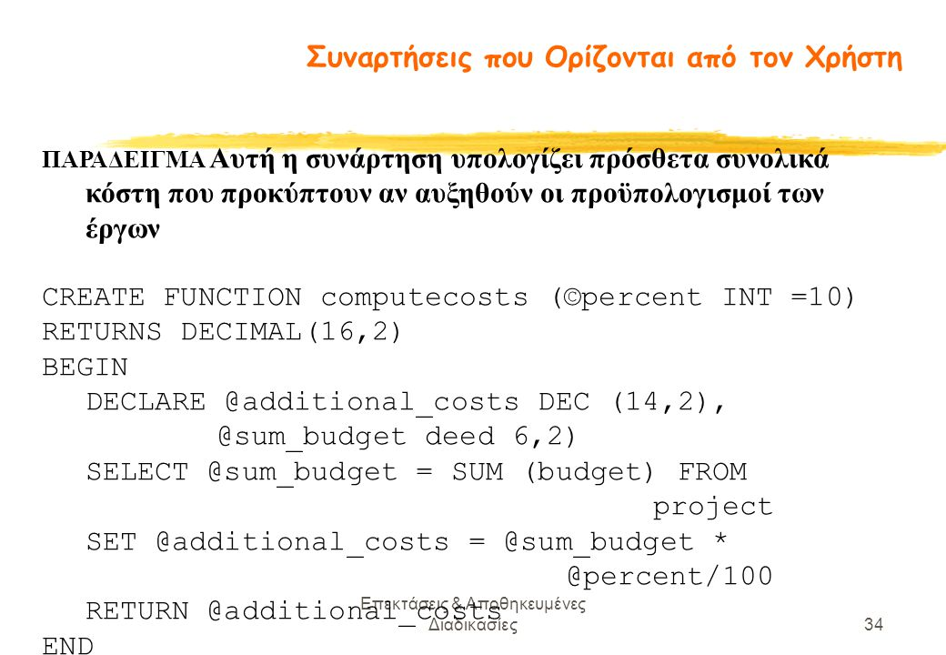 Επεκτάσεις & Αποθηκευμένες Διαδικασίες34 ΠΑΡΑΔΕΙΓΜΑ Αυτή η συνάρτηση υπολογίζει πρόσθετα συνολικά κόστη που προκύπτουν αν αυξηθούν οι προϋπολογισμοί των έργων CREATE FUNCTION computecosts (©percent INT =10) RETURNS DECIMAL(16,2) BEGIN DECLARE @additional_costs DEC (14,2), @sum_budget deed 6,2) SELECT @sum_budget = SUM (budget) FROM project SET @additional_costs = @sum_budget * @percent/100 RETURN @additional_costs END Συναρτήσεις που Ορίζονται από τον Χρήστη