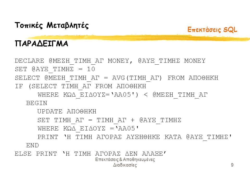 Επεκτάσεις & Αποθηκευμένες Διαδικασίες9 Επεκτάσεις SQL Τοπικές Μεταβλητές ΠΑΡΑΔΕΙΓΜΑ DECLARE @ΜΕΣΗ_ΤΙΜΗ_ΑΓ MONEY, @ΑΥΞ_ΤΙΜΗΣ MONEY SET @ΑΥΞ_ΤΙΜΗΣ = 10 SELECT @ΜΕΣΗ_ΤΙΜΗ_ΑΓ = AVG(ΤΙΜΗ_ΑΓ) FROM ΑΠΟΘΗΚΗ IF (SELECT ΤΙΜΗ_ΑΓ FROM ΑΠΟΘΗΚΗ WHERE ΚΩΔ_ΕΙΔΟΥΣ='ΑΑ05 ) < @ΜΕΣΗ_ΤΙΜΗ_ΑΓ BEGIN UPDATE ΑΠΟΘΗΚΗ SET ΤΙΜΗ_ΑΓ = ΤΙΜΗ_ΑΓ + @ΑΥΞ_ΤΙΜΗΣ WHERE ΚΩΔ_ΕΙΔΟΥΣ ='ΑΑ05 PRINT 'Η ΤΙΜΗ ΑΓΟΡΑΣ ΑΥΞΗΘΗΚΕ ΚΑΤΑ @ΑΥΞ_ΤΙΜΗΣ END ELSE PRINT 'Η ΤΙΜΗ ΑΓΟΡΑΣ ΔΕΝ ΑΛΑΞΕ'
